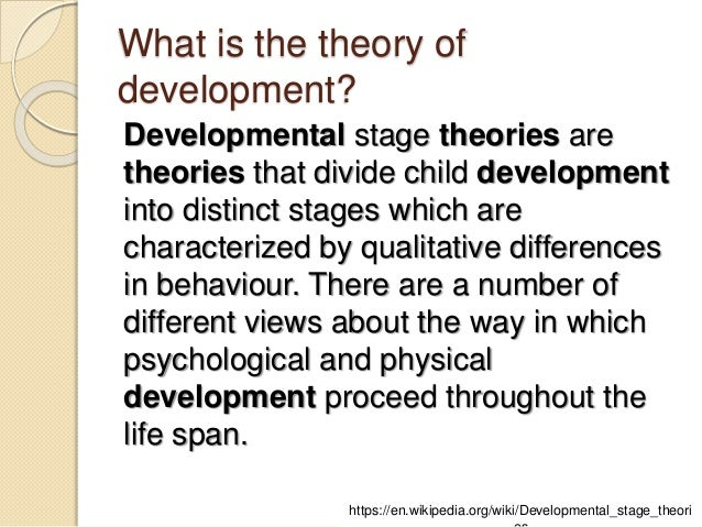 the psychologists views of the developmental stages in children Developmental stage theories are theories that divide child development into distinct stages which are characterized by qualitative differences in behaviour there are a number of different views about the way in which psychological and physical development proceed throughout the life span.