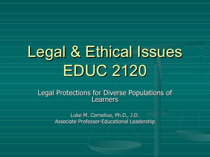 Legal & Ethical Issues EDUC 2120 Legal Protections for Diverse Populations of Learners Luke M. Cornelius, Ph.D., J.D. Asso...
