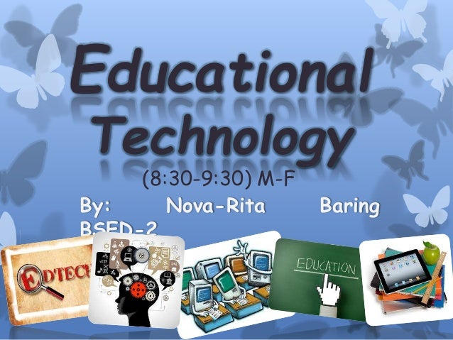 Educational Technology (8:30-9:30) M-F By: Nova-Rita Baring BSED-2