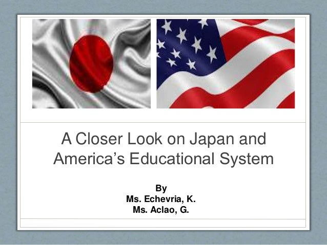 educational systems of japan and the They say education is the foundation of society—and since japanese and american societies are different in many ways, it may not surprise you that aspects of the two countries' educational.