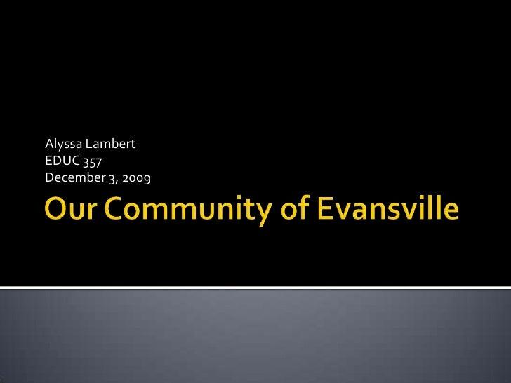 Our Community of Evansville<br />Alyssa Lambert<br />EDUC 357<br />December 3, 2009<br />