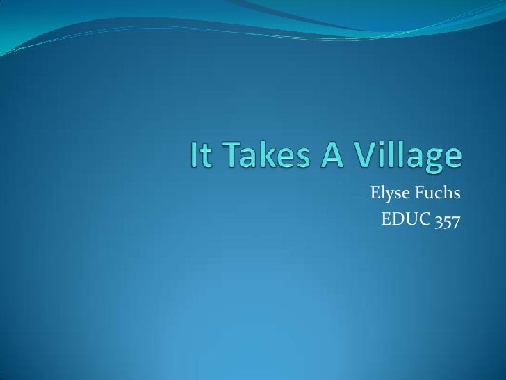 It Takes A Village <br />Elyse Fuchs <br />EDUC 357<br />