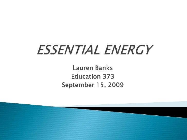 ESSENTIAL ENERGY<br />Lauren Banks<br />Education 373<br />September 15, 2009<br />