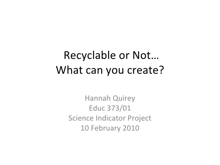 Recyclable or Not… What can you create? Hannah Quirey Educ 373/01 Science Indicator Project 10 February 2010