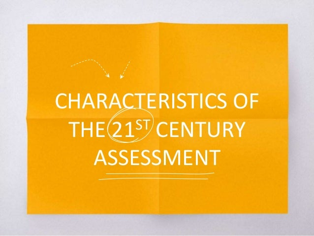 CHARACTERISTICS OF THE 21ST CENTURY ASSESSMENT