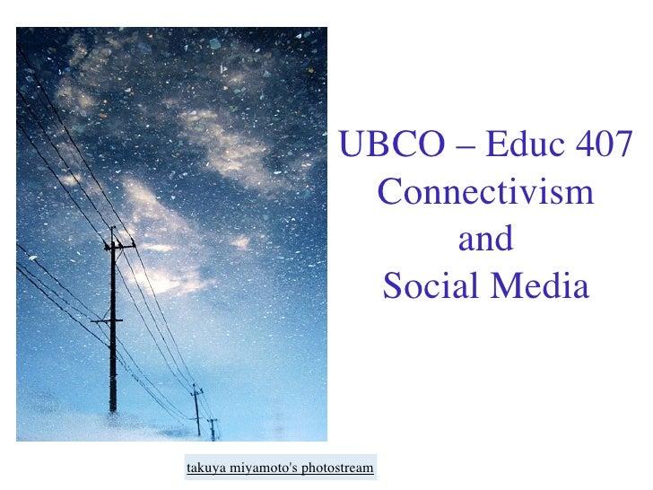 UBCO – Educ 407                         Connectivism                              and                          Social Medi...
