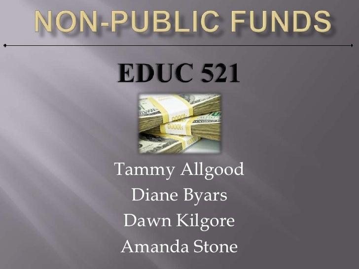 Non-Public Funds<br />Tammy Allgood<br />Diane Byars<br />Dawn Kilgore<br />Amanda Stone<br />EDUC 521<br />