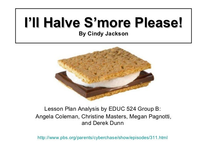 I'll Halve S'more Please! By Cindy Jackson Lesson Plan Analysis by EDUC 524 Group B: Angela Coleman, Christine Masters, Me...