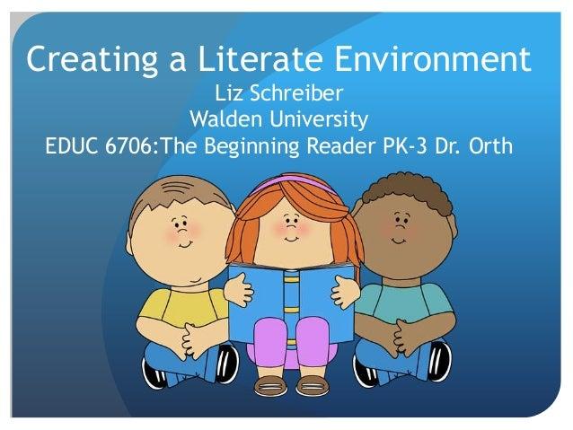 Creating a Literate Environment Liz Schreiber Walden University EDUC 6706:The Beginning Reader PK-3 Dr. Orth