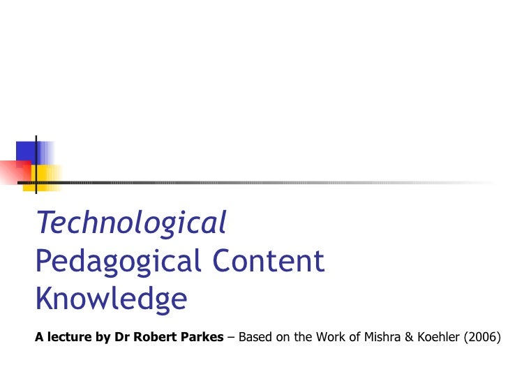 Technological  Pedagogical Content  Knowledge A lecture by Dr Robert Parkes  – Based on the Work of Mishra & Koehler (2006)