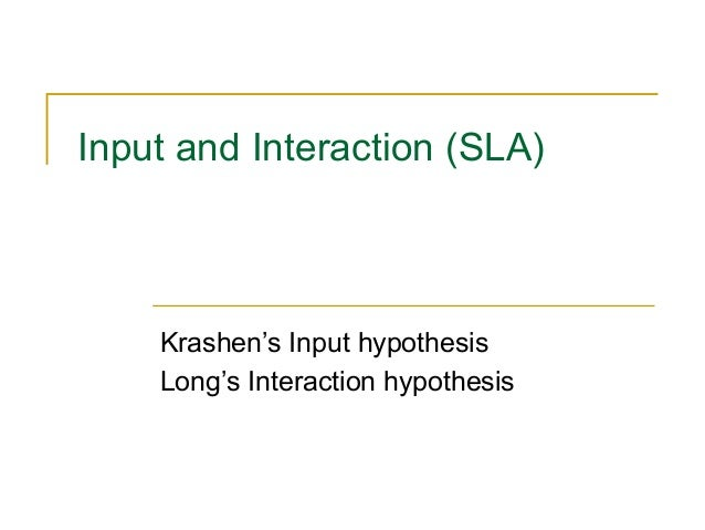 Input and Interaction (SLA)  Krashen's Input hypothesis Long's Interaction hypothesis