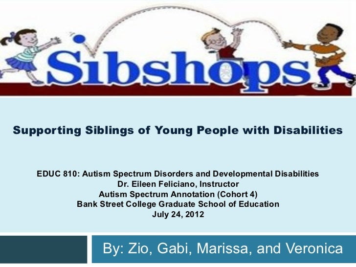 Supporting Siblings of Young People with Disabilities   EDUC 810: Autism Spectrum Disorders and Developmental Disabilities...