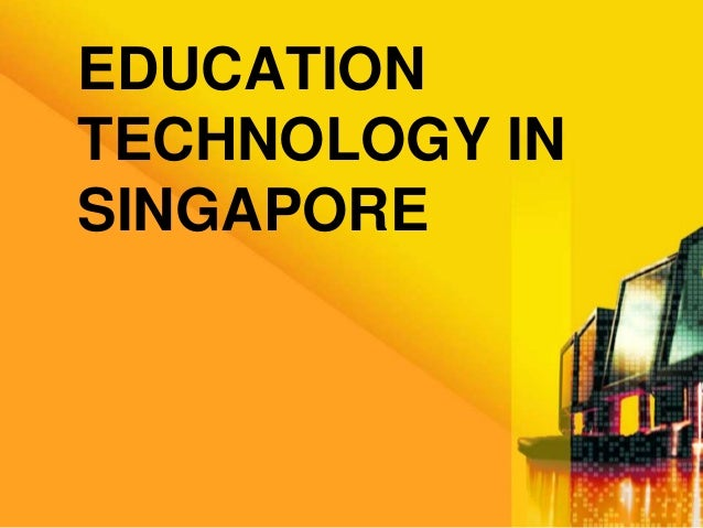 EDUCATION  TECHNOLOGY IN  SINGAPORE