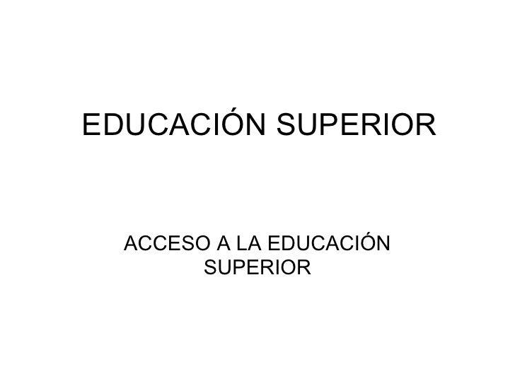 EDUCACIÓN SUPERIOR  ACCESO A LA EDUCACIÓN SUPERIOR