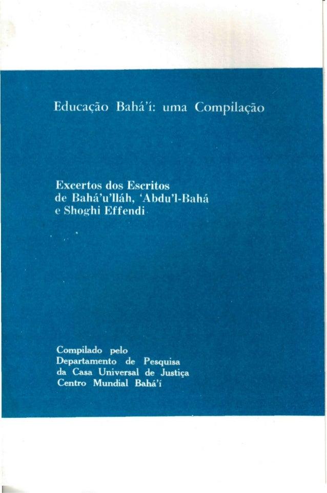 Educação Bahá'í: uma Compilação  Excertos dos Escritos de BaháVlláh, 'Abdu'1-Bahá e Shog^hi Effendi  Compilado pelo Depart...