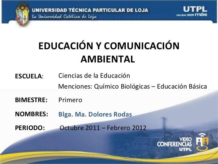 EDUCACIÓN Y COMUNICACIÓN AMBIENTAL  ESCUELA : NOMBRES: Ciencias de la Educación Blga. Ma. Dolores Rodas BIMESTRE: Primero ...