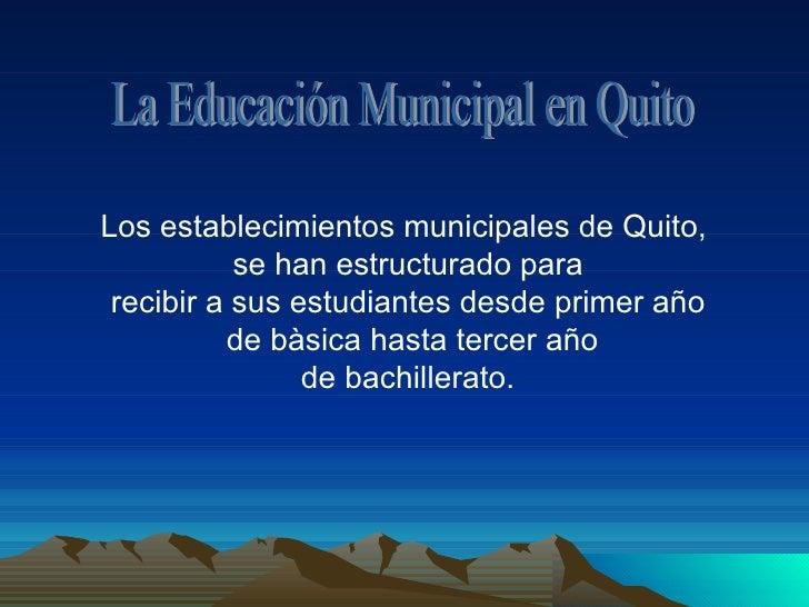La Educación Municipal en Quito Los establecimientos municipales de Quito,  se han estructurado para recibir a sus estudia...