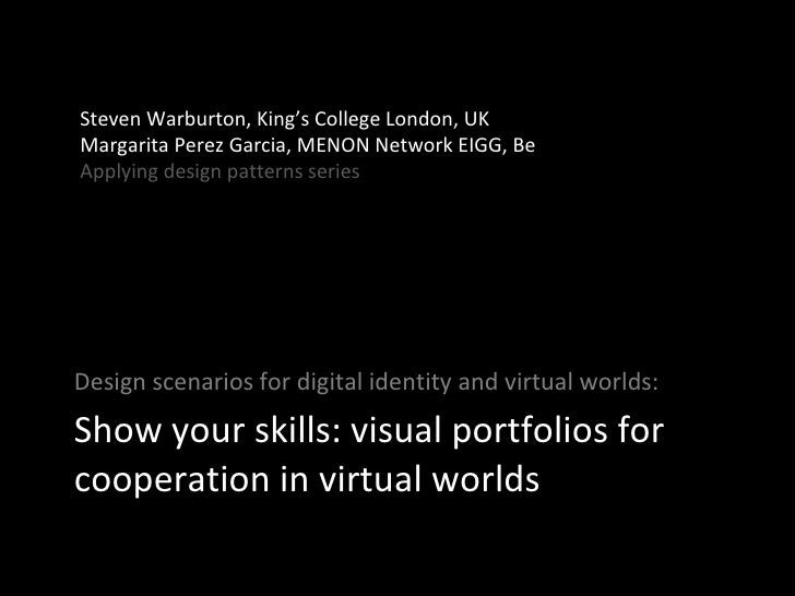Show your skills: visual portfolios for cooperation in virtual worlds <ul><li>Design scenarios for digital identity and vi...