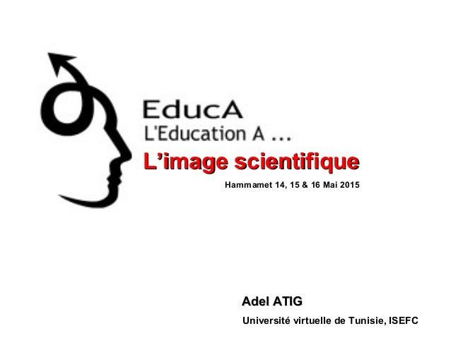 L'image scientifiqueL'image scientifique Adel ATIGAdel ATIG Université virtuelle de Tunisie, ISEFC Hammamet 14, 15 & 16 Ma...