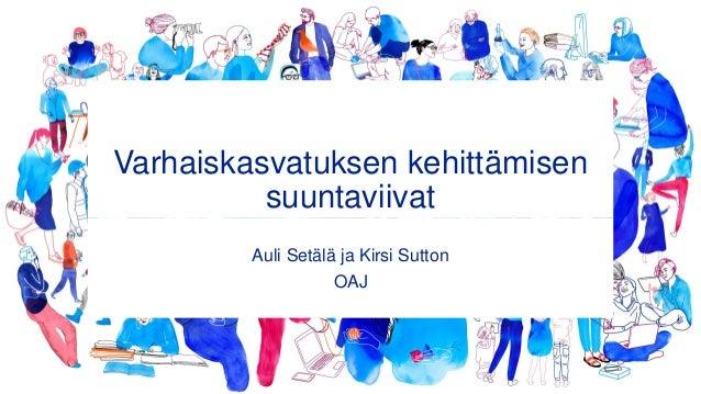 Varhaiskasvatuksen kehittämisen suuntaviivat Auli Setälä ja Kirsi Sutton OAJ
