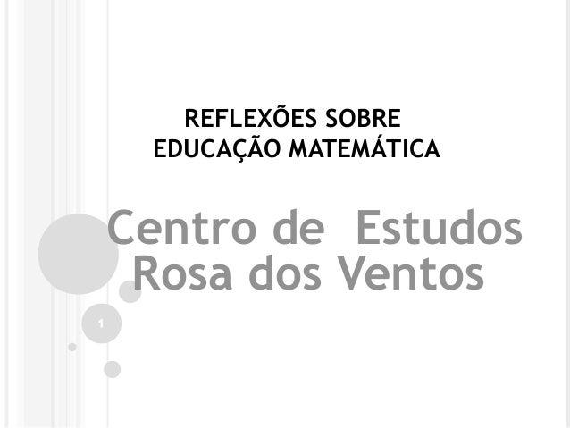 REFLEXÕES SOBRE EDUCAÇÃO MATEMÁTICA Centro de Estudos Rosa dos Ventos 1