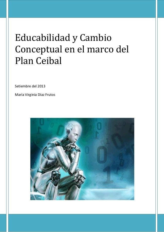Educabilidad y Cambio Conceptual en el marco del Plan Ceibal  Setiembre del 2013  María Virginia Díaz Frutos