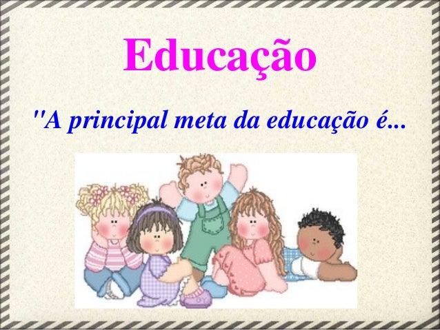 """Educação """"A principal meta da educação é..."""