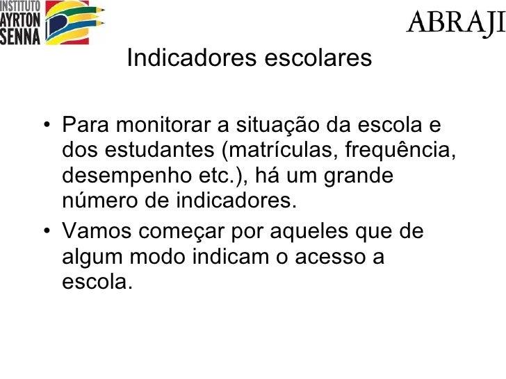 Indicadores escolares <ul><li>Para monitorar a situação da escola e dos estudantes (matrículas, frequência, desempenho etc...