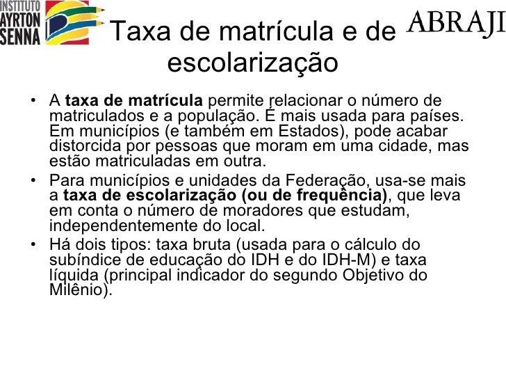 Taxa de matrícula e de escolarização <ul><li>A  taxa de matrícula  permite relacionar o número de matriculados e a populaç...
