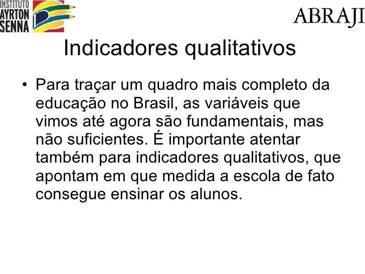 Indicadores qualitativos <ul><li>Para traçar um quadro mais completo da educação no Brasil, as variáveis que vimos até ago...