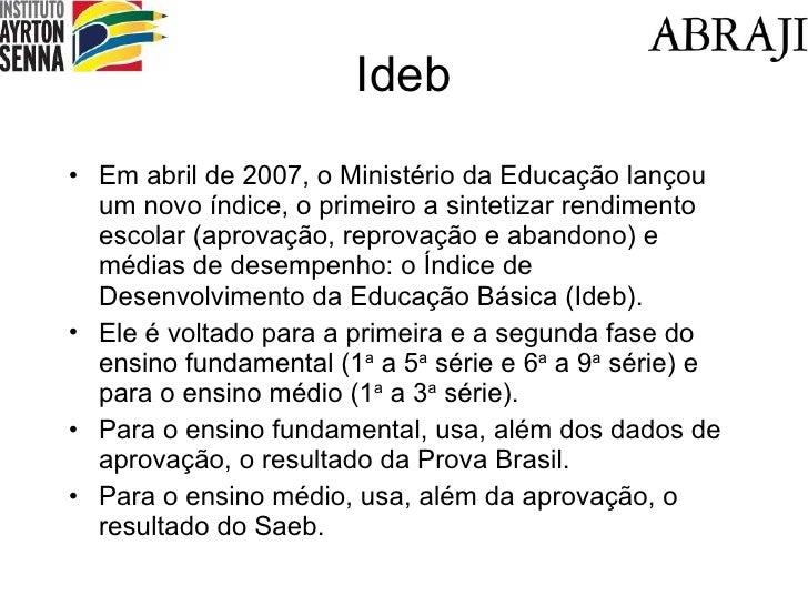 Ideb <ul><li>Em abril de 2007, o Ministério da Educação lançou um novo índice, o primeiro a sintetizar rendimento escolar ...