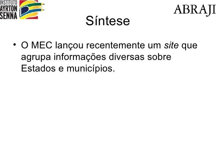 Síntese <ul><li>O MEC lançou recentemente um  site  que agrupa informações diversas sobre Estados e municípios. </li></ul>