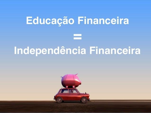 Educação Financeira = Independência Financeira