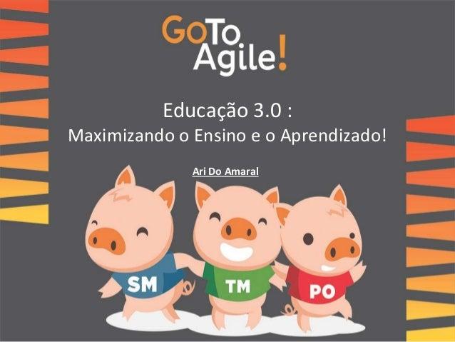 Educação 3.0 :  Maximizando o Ensino e o Aprendizado!  Ari Do Amaral