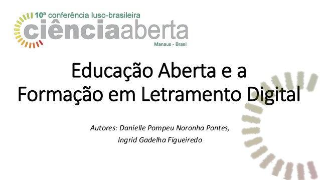 Educação Aberta e a Formação em Letramento Digital Autores: Danielle Pompeu Noronha Pontes, Ingrid Gadelha Figueiredo
