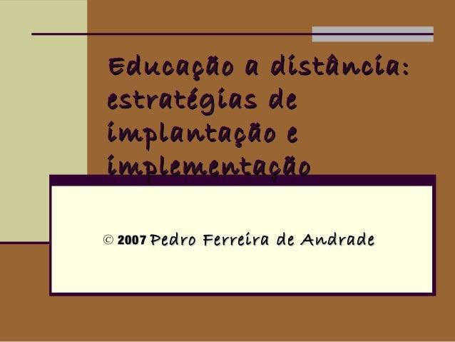 Educação a distância:estratégias deimplantação eimplementação© 2007 Pedro   Ferreira de Andrade