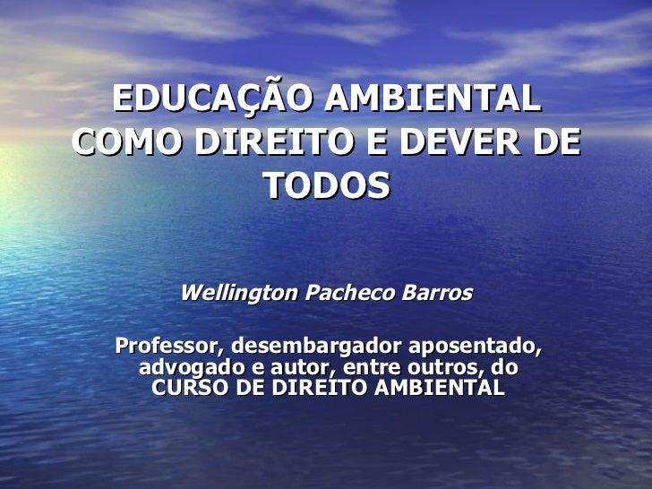 EDUCAÇÃO AMBIENTAL COMO DIREITO E DEVER DE TODOS Wellington Pacheco Barros   Professor, desembargador aposentado, advogado...
