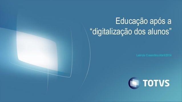 """Laércio Cosentino Abril/2014 Educação após a """"digitalização dos alunos"""""""