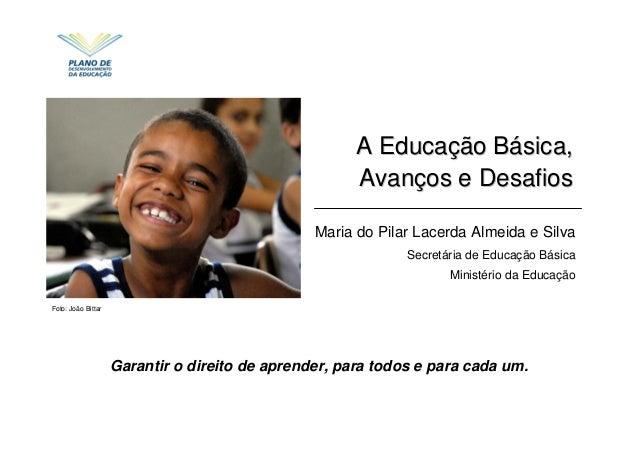 Foto: João Bittar A EducaA Educaçção Bão Báásica,sica, AvanAvançços e Desafiosos e Desafios Maria do Pilar Lacerda Almeida...