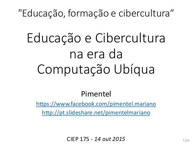 """/25 """"Educação, formação e cibercultura"""" Educação e Cibercultura na era da Computação Ubíqua Pimentel https://www.facebook...."""