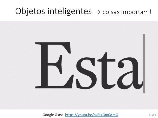 /25 Objetos inteligentes → coisas importam! Google Glass https://youtu.be/oxELzOm0dmQ 11