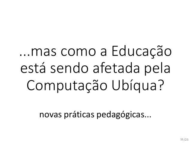 /25 ...mas como a Educação está sendo afetada pela Computação Ubíqua? novas práticas pedagógicas... 16