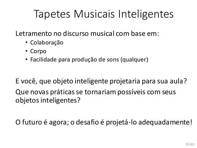 /25 Tapetes Musicais Inteligentes Letramento no discurso musical com base em: • Colaboração • Corpo • Facilidade para prod...