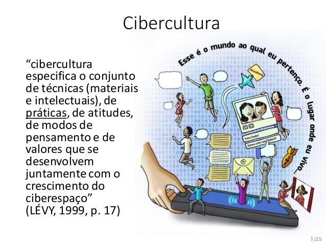 "/25 Cibercultura ""cibercultura especifica o conjunto de técnicas (materiais e intelectuais), de práticas, de atitudes, de ..."