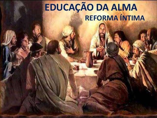 EDUCAÇÃO DA ALMA REFORMA ÍNTIMA