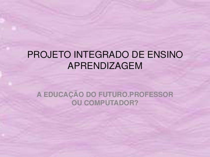 PROJETO INTEGRADO DE ENSINO       APRENDIZAGEM A EDUCAÇÃO DO FUTURO.PROFESSOR         OU COMPUTADOR?