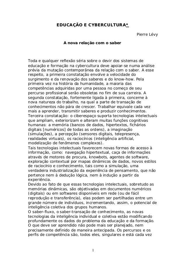 1 EDUCAÇÃO E CYBERCULTURA* Pierre Lévy A nova relação com o saber Toda e qualquer reflexão séria sobre o devir dos sistema...