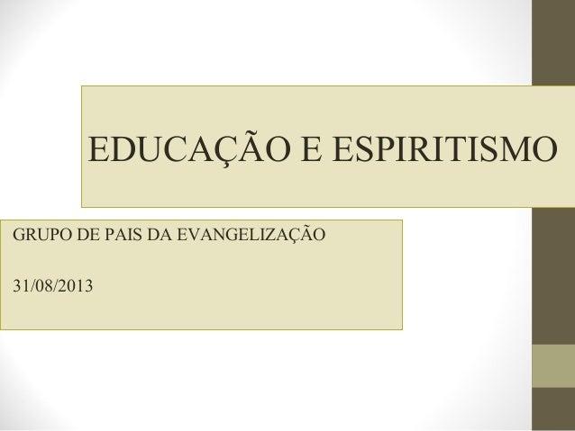 EDUCAÇÃO E ESPIRITISMO GRUPO DE PAIS DA EVANGELIZAÇÃO 31/08/2013