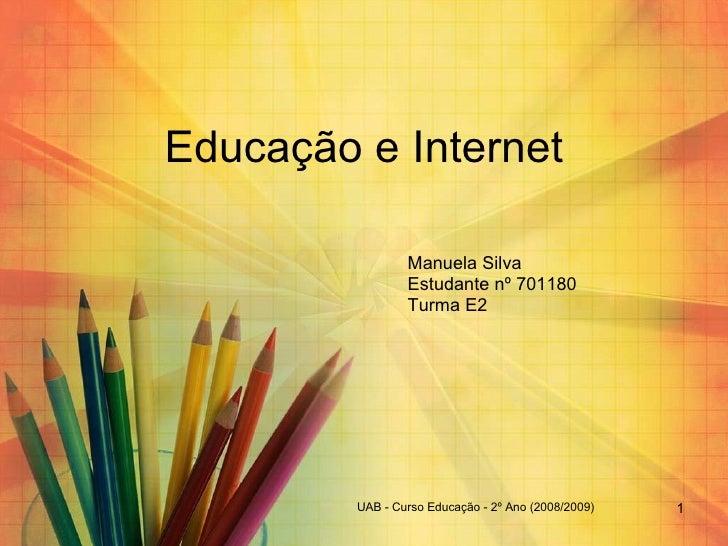 Educação e Internet Manuela Silva Estudante nº 701180  Turma E2 UAB - Curso Educação - 2º Ano (2008/2009)
