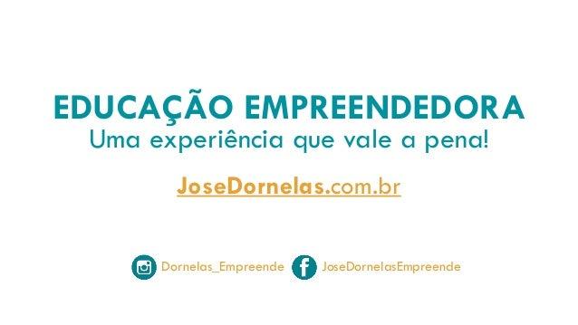 EDUCAÇÃO EMPREENDEDORA Uma experiência que vale a pena! JoseDornelas.com.br Dornelas_Empreende JoseDornelasEmpreende